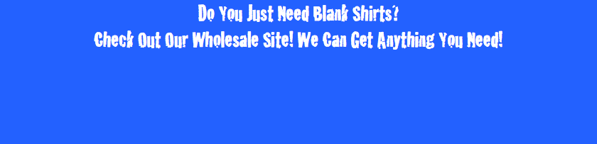 Do You Just Need Blank Shirts? Check Out Our Wholesale Site! We Can Get Anything You Need!